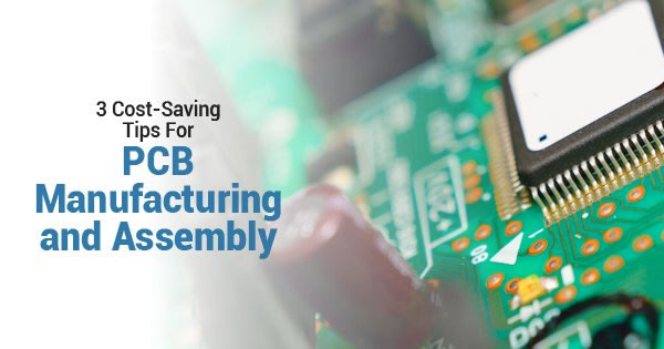3 Cost-Saving Tips For PCB Manufacturing and Assembly